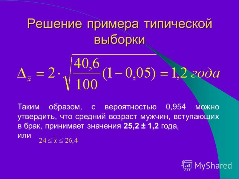 Таким образом, с вероятностью 0,954 можно утвердить, что средний возраст мужчин, вступающих в брак, принимает значения 25,2 ± 1,2 года, или Решение примера типической выборки