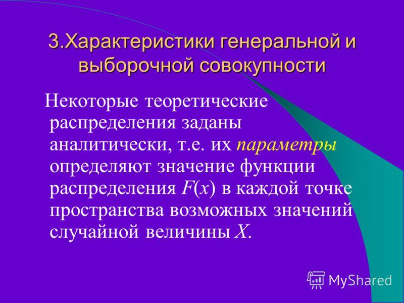 3.Характеристики генеральной и выборочной совокупности Некоторые теоретические распределения заданы аналитически, т.е. их параметры определяют значение функции распределения F(x) в каждой точке пространства возможных значений случайной величины Х.
