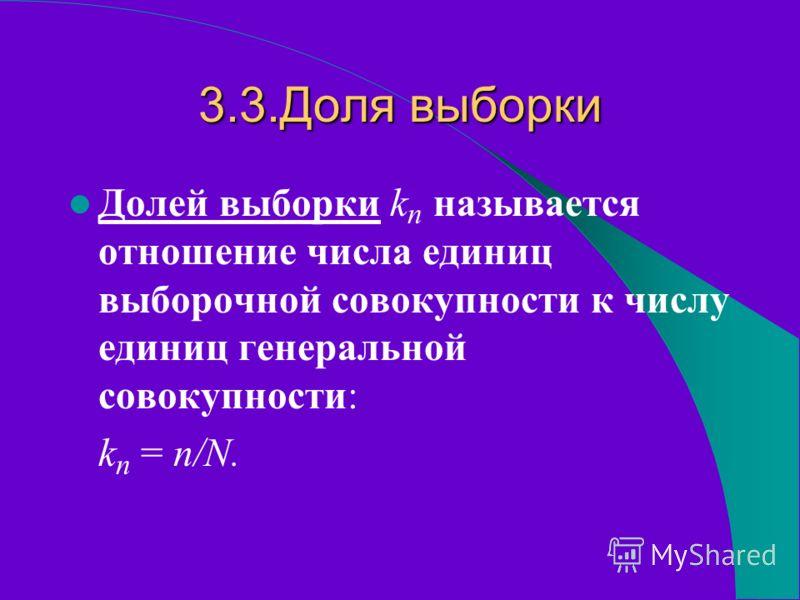3.3.Доля выборки Долей выборки k n называется отношение числа единиц выборочной совокупности к числу единиц генеральной совокупности: k n = n/N.