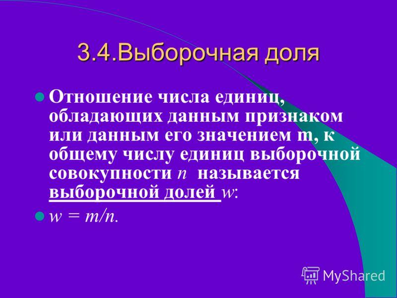 3.4.Выборочная доля Отношение числа единиц, обладающих данным признаком или данным его значением m, к общему числу единиц выборочной совокупности n называется выборочной долей w: w = m/n.