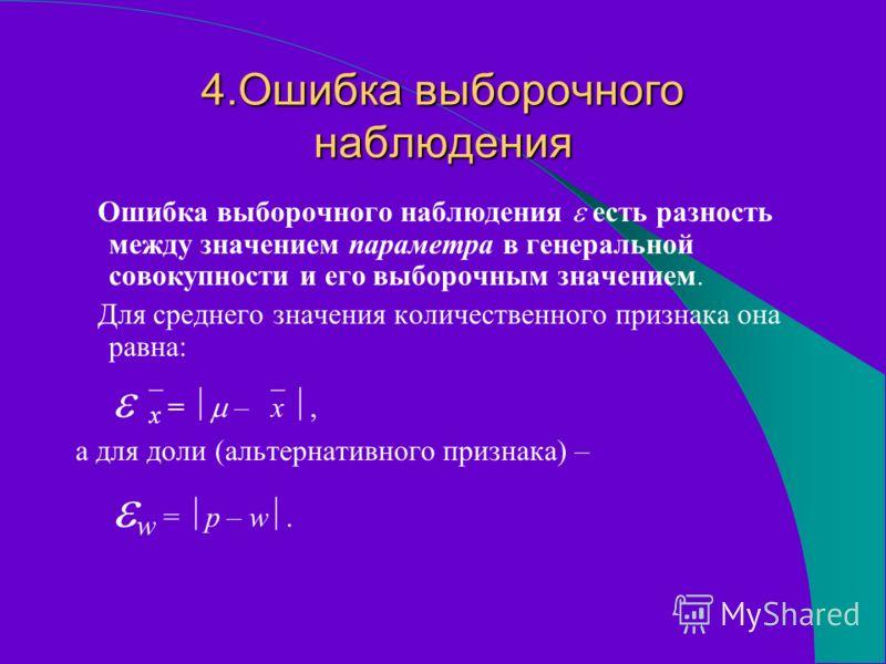 4.Ошибка выборочного наблюдения Ошибка выборочного наблюдения есть разность между значением параметра в генеральной совокупности и его выборочным значением. Для среднего значения количественного признака она равна: x = – x, а для доли (альтернативног