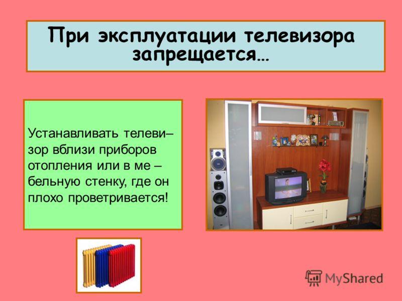 При эксплуатации телевизора запрещается… Устанавливать телеви– зор вблизи приборов отопления или в ме – бельную стенку, где он плохо проветривается!