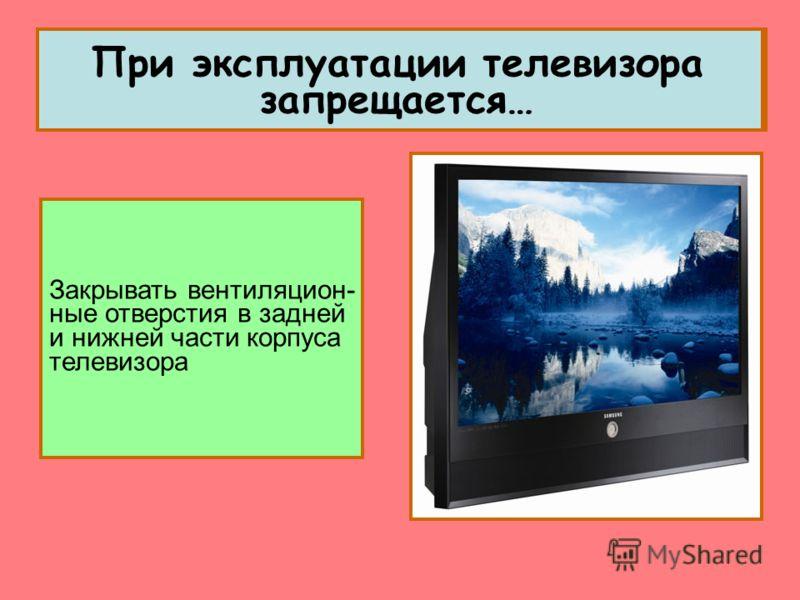 Закрывать вентиляцион- ные отверстия в задней и нижней части корпуса телевизора
