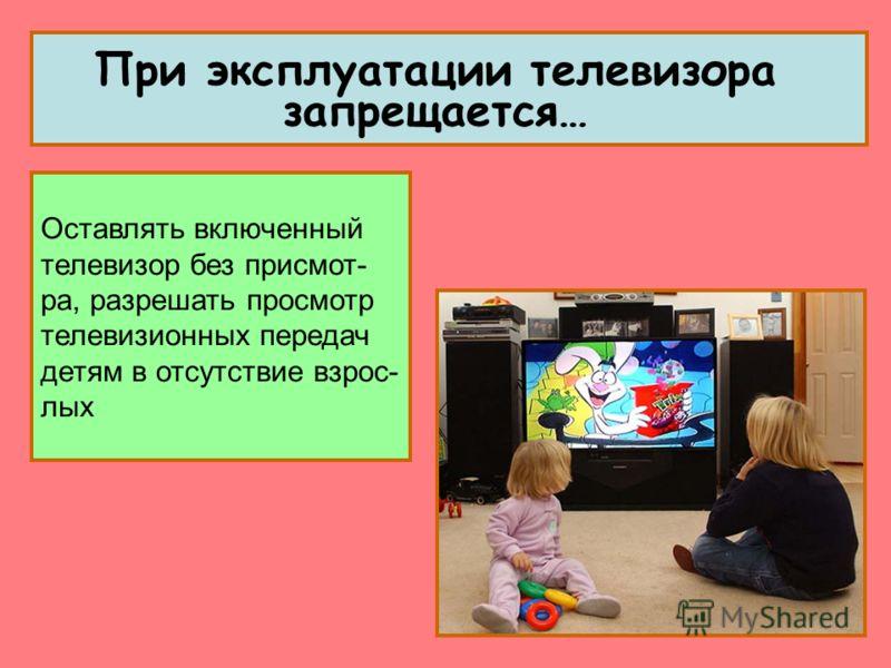 Оставлять включенный телевизор без присмот- ра, разрешать просмотр телевизионных передач детям в отсутствие взрос- лых