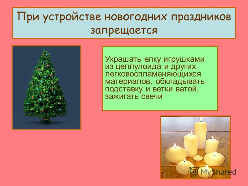 При устройстве новогодних праздников запрещается Украшать елку игрушками из целлулоида и других легковоспламеняющихся материалов, обкладывать подставку и ветки ватой, зажигать свечи