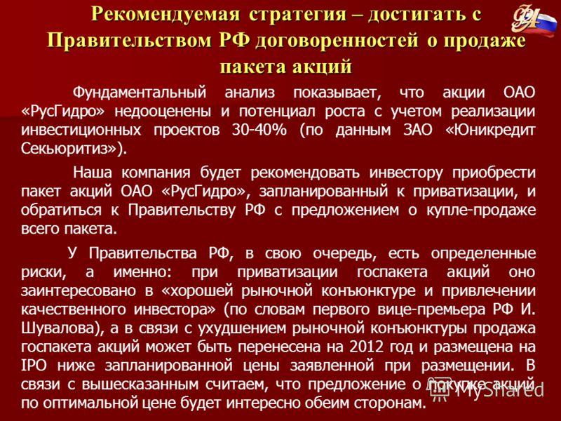 Рекомендуемая стратегия – достигать с Правительством РФ договоренностей о продаже пакета акций Фундаментальный анализ показывает, что акции ОАО «РусГидро» недооценены и потенциал роста с учетом реализации инвестиционных проектов 30-40% (по данным ЗАО