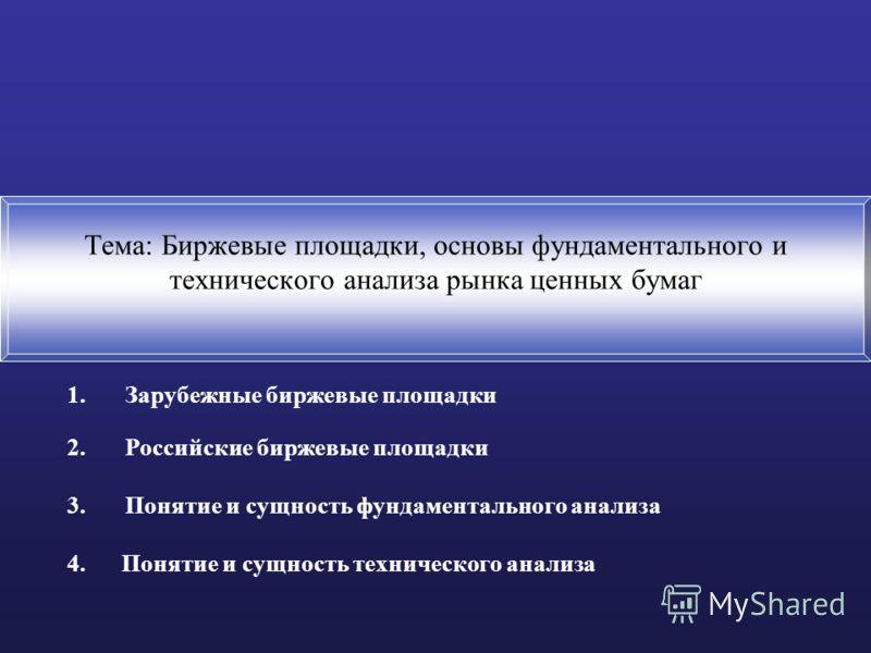 Тема: Биржевые площадки, основы фундаментального и технического анализа рынка ценных бумаг 1.Зарубежные биржевые площадки 2.Российские биржевые площадки 3.Понятие и сущность фундаментального анализа 4. Понятие и сущность технического анализа