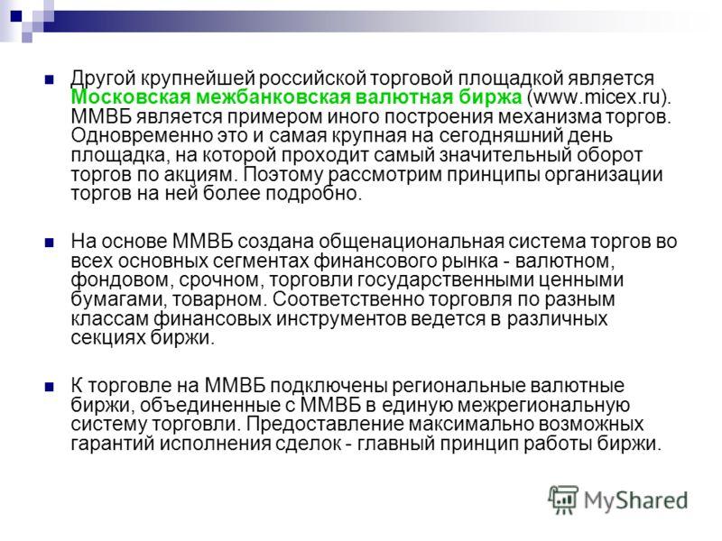 Другой крупнейшей российской торговой площадкой является Московская межбанковская валютная биржа (www.micex.ru). ММВБ является примером иного построения механизма торгов. Одновременно это и самая крупная на сегодняшний день площадка, на которой прохо