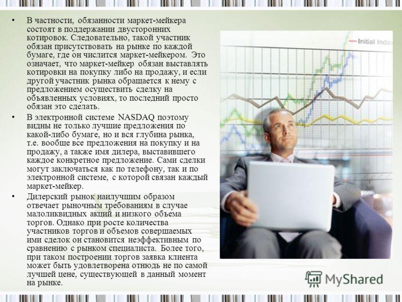 В частности, обязанности маркет-мейкера состоят в поддержании двусторонних котировок. Следовательно, такой участник обязан присутствовать на рынке по каждой бумаге, где он числится маркет-мейкером. Это означает, что маркет-мейкер обязан выставлять ко