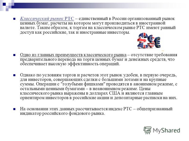 Классический рынок РТС – единственный в России организованный рынок ценных бумаг, расчеты на котором могут производиться в иностранной валюте. Таким образом, к торгам на классическом рынке РТС имеют равный доступ как российские, так и иностранные инв