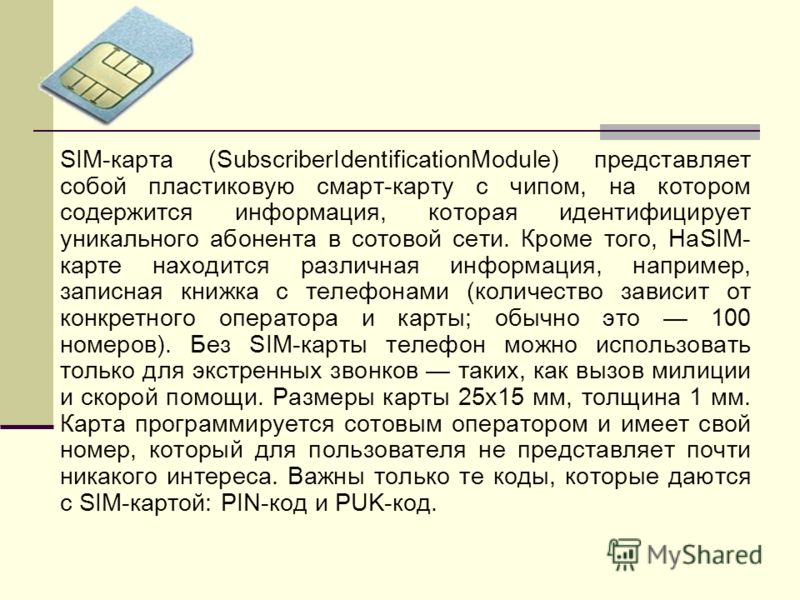 SIM-карта (SubscriberIdentificationModule) представляет собой пластиковую смарт-карту с чипом, на котором содержится информация, которая идентифицирует уникального абонента в сотовой сети. Кроме того, HaSIM- карте находится различная информация, напр