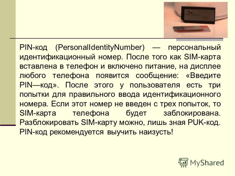 PIN-код (PersonalIdentityNumber) персональный идентификационный номер. После того как SIM-карта вставлена в телефон и включено питание, на дисплее любого телефона появится сообщение: «Введите PINкод». После этого у пользователя есть три попытки для п