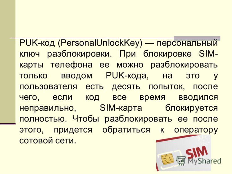 PUK-код (PersonalUnlockKey) персональный ключ разблокировки. При блокировке SIM- карты телефона ее можно разблокировать только вводом PUK-кода, на это у пользователя есть десять попыток, после чего, если код все время вводился неправильно, SIM-карта