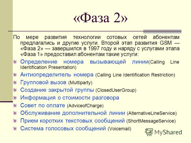 «Фаза 2» По мере развития технологии сотовых сетей абонентам предлагались и другие услуги. Второй этап развития GSM «Фаза 2» завершился в 1997 году и наряду с услугами этапа «Фаза 1» предоставил абонентам такие услуги: Определение номера вызывающей л