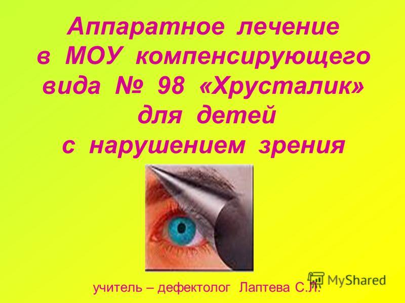 Аппаратное лечение в МОУ компенсирующего вида 98 «Хрусталик» для детей с нарушением зрения учитель – дефектолог Лаптева С.Л.