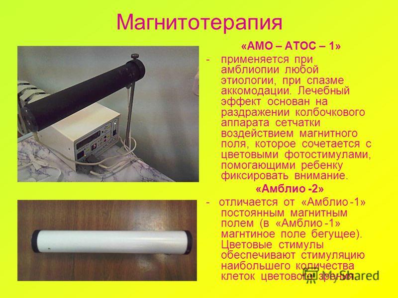 Магнитотерапия «АМО – АТОС – 1» -применяется при амблиопии любой этиологии, при спазме аккомодации. Лечебный эффект основан на раздражении колбочкового аппарата сетчатки воздействием магнитного поля, которое сочетается с цветовыми фотостимулами, помо