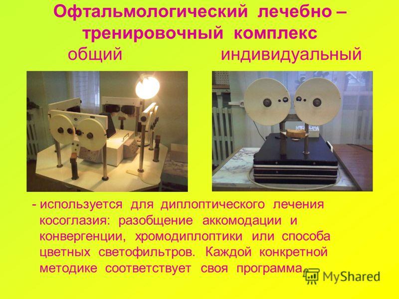 Офтальмологический лечебно – тренировочный комплекс общий индивидуальный - используется для диплоптического лечения косоглазия: разобщение аккомодации и конвергенции, хромодиплоптики или способа цветных светофильтров. Каждой конкретной методике соотв