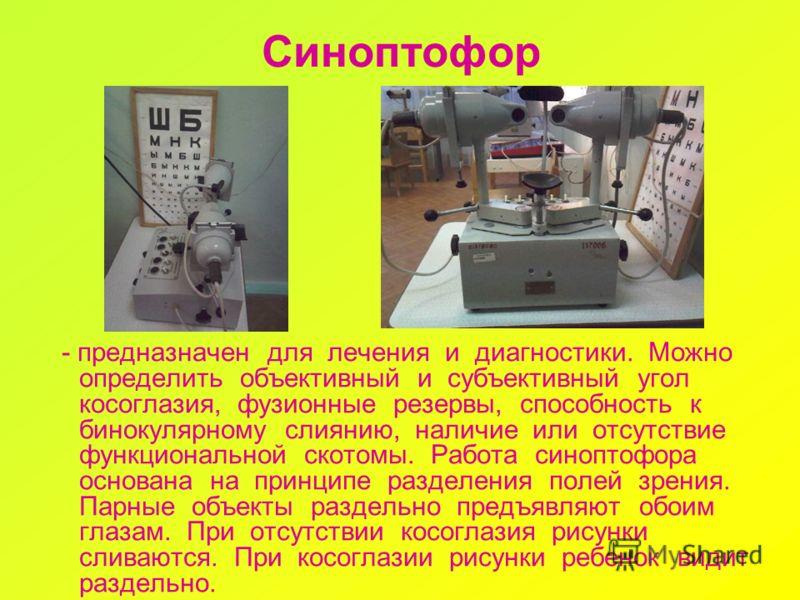 Синоптофор - предназначен для лечения и диагностики. Можно определить объективный и субъективный угол косоглазия, фузионные резервы, способность к бинокулярному слиянию, наличие или отсутствие функциональной скотомы. Работа синоптофора основана на пр