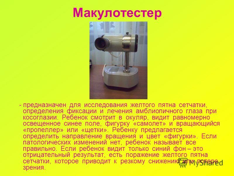 Макулотестер - предназначен для исследования желтого пятна сетчатки, определения фиксации и лечения амблиопичного глаза при косоглазии. Ребенок смотрит в окуляр, видит равномерно освещенное синее поле, фигурку «самолет» и вращающийся «пропеллер» или
