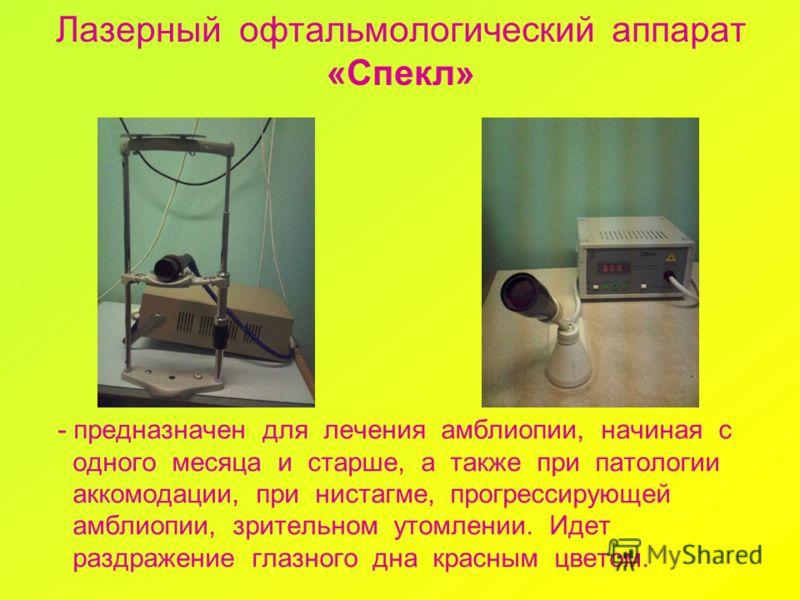 Лазерный офтальмологический аппарат «Спекл» - предназначен для лечения амблиопии, начиная с одного месяца и старше, а также при патологии аккомодации, при нистагме, прогрессирующей амблиопии, зрительном утомлении. Идет раздражение глазного дна красны