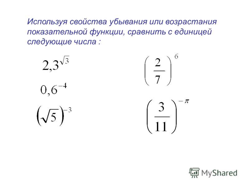 Используя свойства убывания или возрастания показательной функции, сравнить с единицей следующие числа :