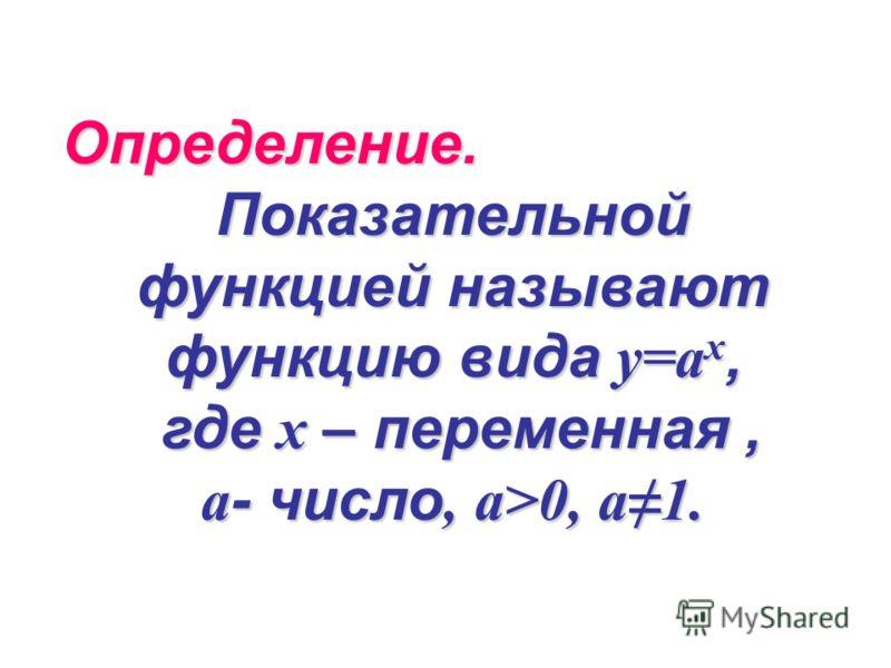 Определение. Показательной функцией называют функцию вида у=a x, где х – переменная, где х – переменная, a - число, a>0, a1.