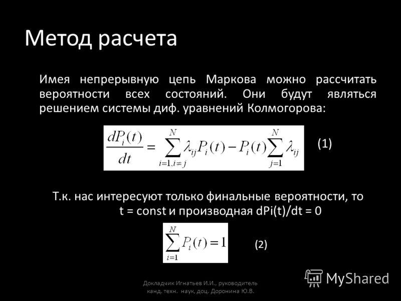 Метод расчета Имея непрерывную цепь Маркова можно рассчитать вероятности всех состояний. Они будут являться решением системы диф. уравнений Колмогорова: (1) Т.к. нас интересуют только финальные вероятности, то t = const и производная dPi(t)/dt = 0 (2