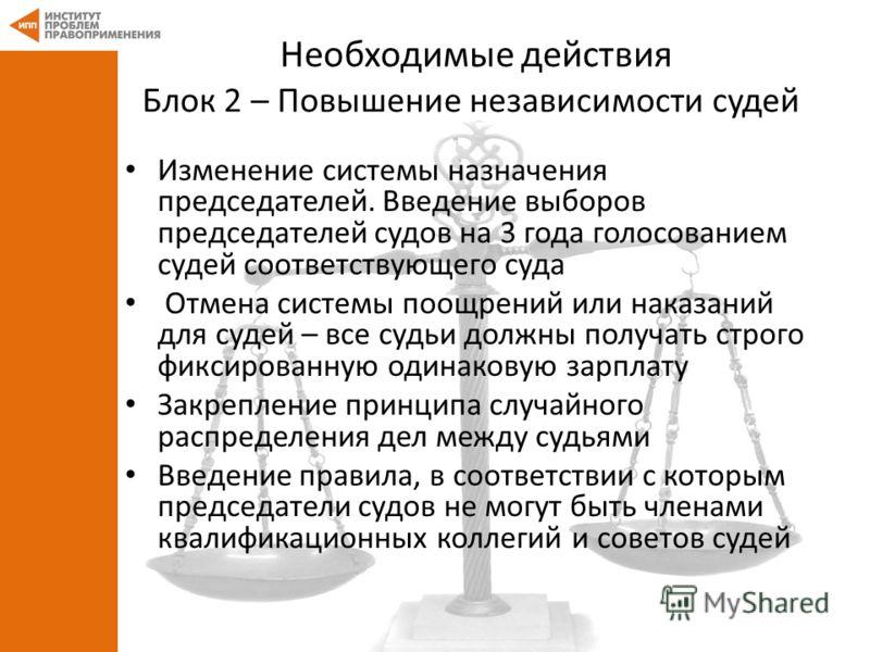 Необходимые действия Блок 2 – Повышение независимости судей Изменение системы назначения председателей. Введение выборов председателей судов на 3 года голосованием судей соответствующего суда Отмена системы поощрений или наказаний для судей – все суд