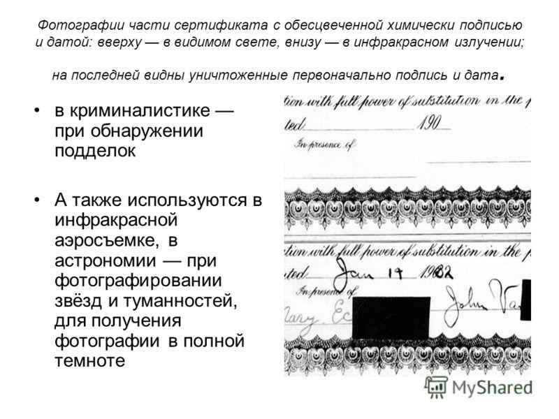 Фотографии части сертификата с обесцвеченной химически подписью и датой: вверху в видимом свете, внизу в инфракрасном излучении; на последней видны уничтоженные первоначально подпись и дата. в криминалистике при обнаружении подделок А также использую