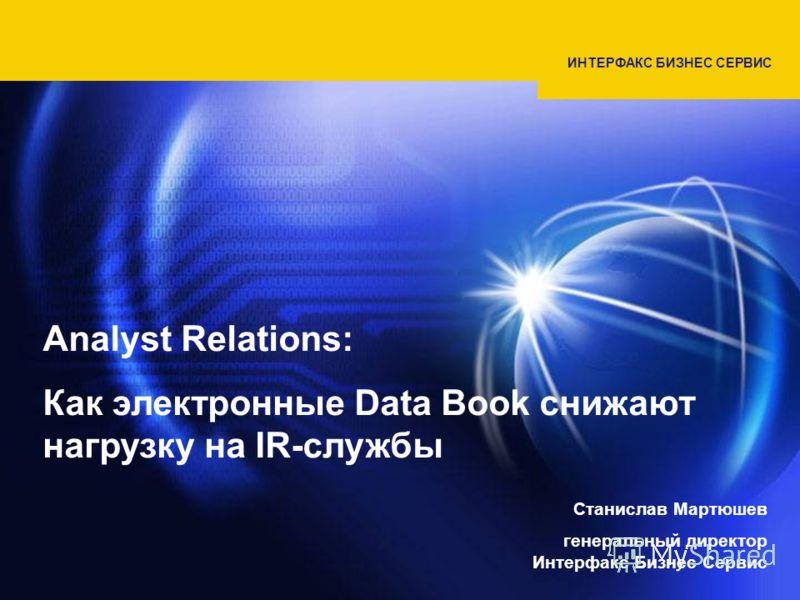 ИНТЕРФАКС БИЗНЕС СЕРВИС Analyst Relations: Как электронные Data Book снижают нагрузку на IR-службы Станислав Мартюшев генеральный директор Интерфакс Бизнес Сервис