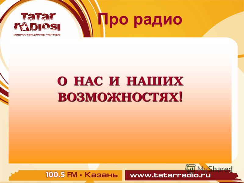 Про радио Про радио Про радио О НАС И НАШИХ ВОЗМОЖНОСТЯХ !