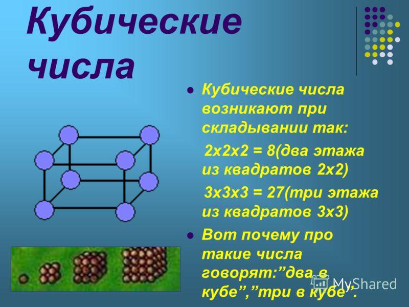 Кубические числа Кубические числа возникают при складывании так: 2х2х2 = 8(два этажа из квадратов 2х2) 3х3х3 = 27(три этажа из квадратов 3х3) Вот почему про такие числа говорят:два в кубе,три в кубе.