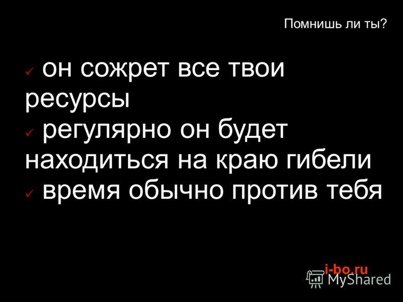 i-bo.ru Помнишь ли ты? он сожрет все твои ресурсы регулярно он будет находиться на краю гибели время обычно против тебя