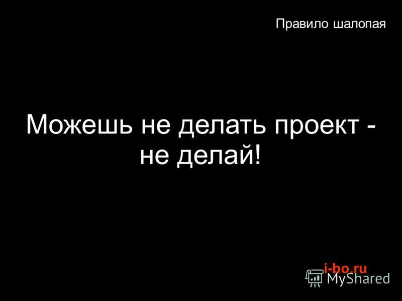 i-bo.ru Правило шалопая Можешь не делать проект - не делай!