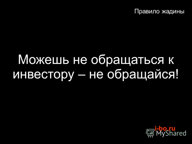 i-bo.ru Правило жадины Можешь не обращаться к инвестору – не обращайся!
