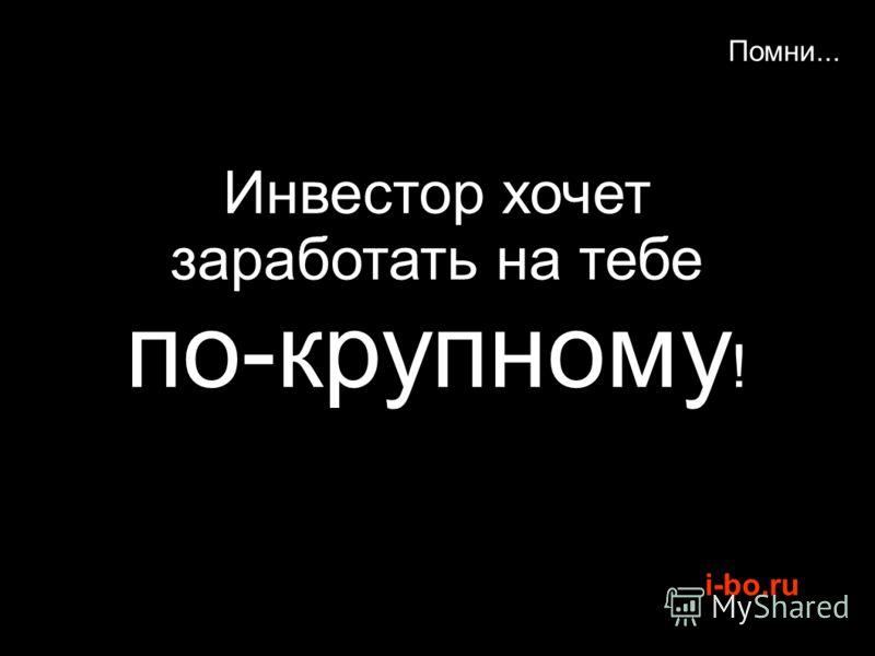 i-bo.ru Помни... Инвестор хочет заработать на тебе по-крупному !