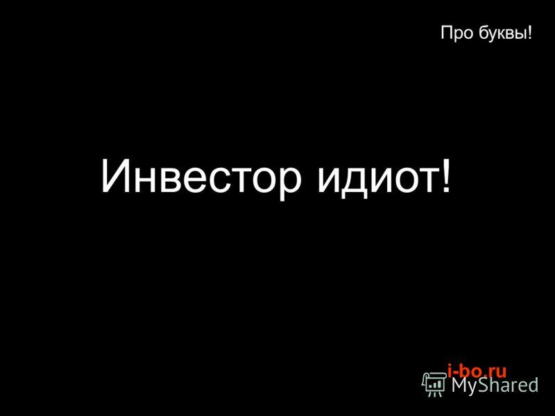i-bo.ru Про буквы! Инвестор идиот!