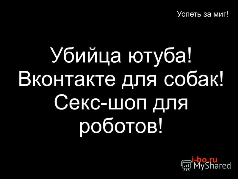 i-bo.ru Успеть за миг! Убийца ютуба! Вконтакте для собак! Секс-шоп для роботов!