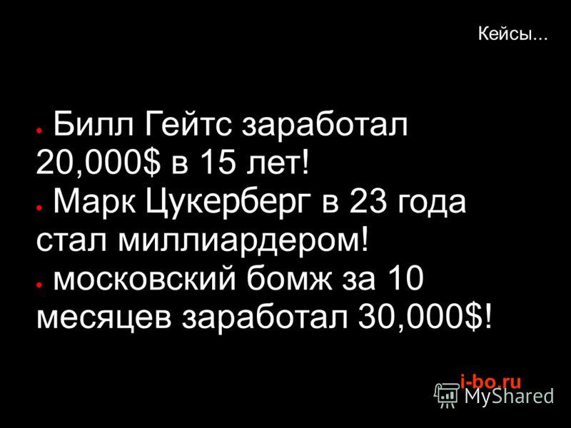 i-bo.ru Кейсы... Билл Гейтс заработал 20,000$ в 15 лет! Марк Цукерберг в 23 года стал миллиардером! московский бомж за 10 месяцев заработал 30,000$!