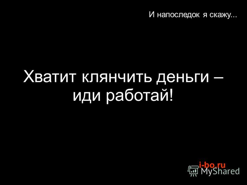 i-bo.ru И напоследок я скажу... Хватит клянчить деньги – иди работай!