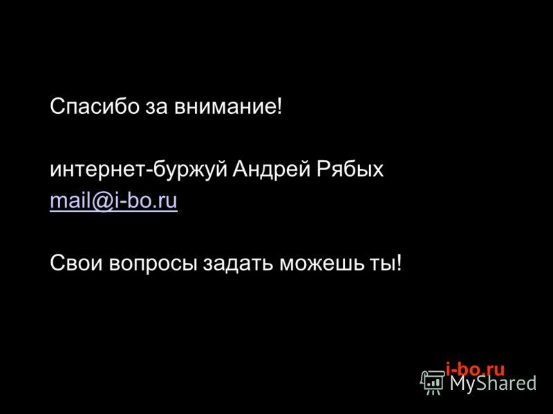 i-bo.ru Спасибо за внимание! интернет-буржуй Андрей Рябых mail@i-bo.ru Свои вопросы задать можешь ты!