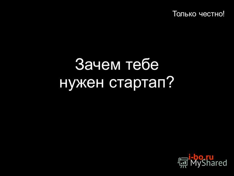 i-bo.ru Только честно! Зачем тебе нужен стартап?