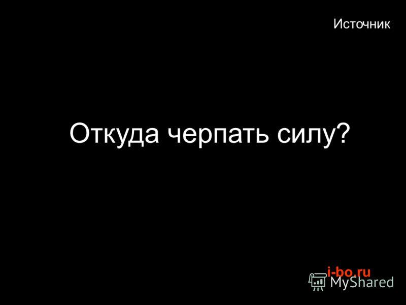 i-bo.ru Источник Откуда черпать силу?
