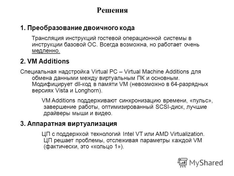 Решения 1. Преобразование двоичного кода Трансляция инструкций гостевой операционной системы в инструкции базовой ОС. Всегда возможна, но работает очень медленно. 2. VM Additions Специальная надстройка Virtual PC – Virtual Machine Additions для обмен