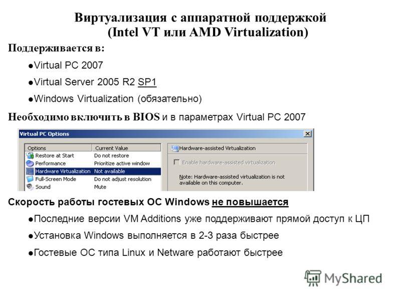 Виртуализация с аппаратной поддержкой (Intel VT или AMD Virtualization) Поддерживается в: Virtual PC 2007 Virtual Server 2005 R2 SP1 Windows Virtualization (обязательно) Необходимо включить в BIOS и в параметрах Virtual PC 2007 Скорость работы гостев