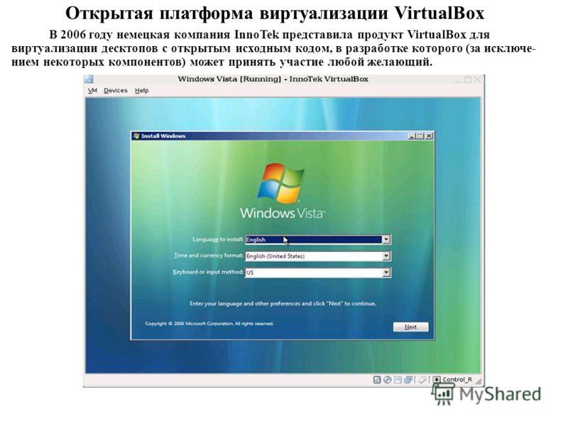 В 2006 году немецкая компания InnoTek представила продукт VirtualBox для виртуализации десктопов с открытым исходным кодом, в разработке которого (за исключе- нием некоторых компонентов) может принять участие любой желающий. Открытая платформа виртуа