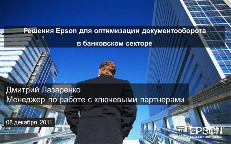 Дмитрий Лазаренко Менеджер по работе с ключевыми партнерами 08 декабря, 2011 Решения Epson для оптимизации документооборота в банковском секторе