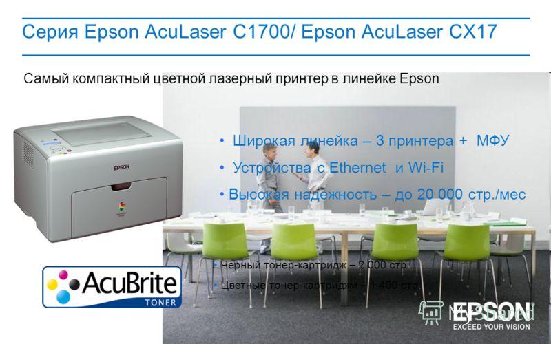 Серия Epson AcuLaser C1700/ Epson AcuLaser CX17 Широкая линейка – 3 принтера + МФУ Устройства с Ethernet и Wi-Fi Высокая надежность – до 20 000 стр./мес Черный тонер-картридж – 2 000 стр. Цветные тонер-картриджи – 1 400 стр. Самый компактный цветной