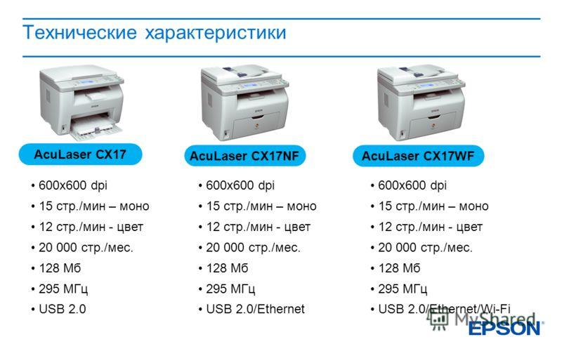 Технические характеристики AcuLaser СХ17 AcuLaser СX17NF AcuLaser CX17WF 600х600 dpi 15 стр./мин – моно 12 стр./мин - цвет 20 000 стр./мес. 128 Мб 295 МГц USB 2.0 600х600 dpi 15 стр./мин – моно 12 стр./мин - цвет 20 000 стр./мес. 128 Мб 295 МГц USB 2