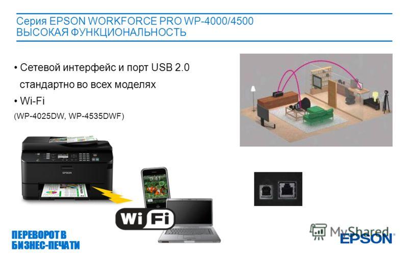 Ethernet portUSB 2.0 port Серия EPSON WORKFORCE PRO WP-4000/4500 ВЫСОКАЯ ФУНКЦИОНАЛЬНОСТЬ Сетевой интерфейс и порт USB 2.0 стандартно во всех моделях Wi-Fi (WP-4025DW, WP-4535DWF) ПЕРЕВОРОТ В БИЗНЕС-ПЕЧАТИ